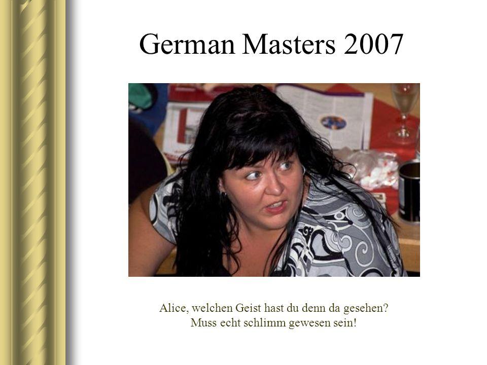 German Masters 2007 Alice, welchen Geist hast du denn da gesehen Muss echt schlimm gewesen sein!