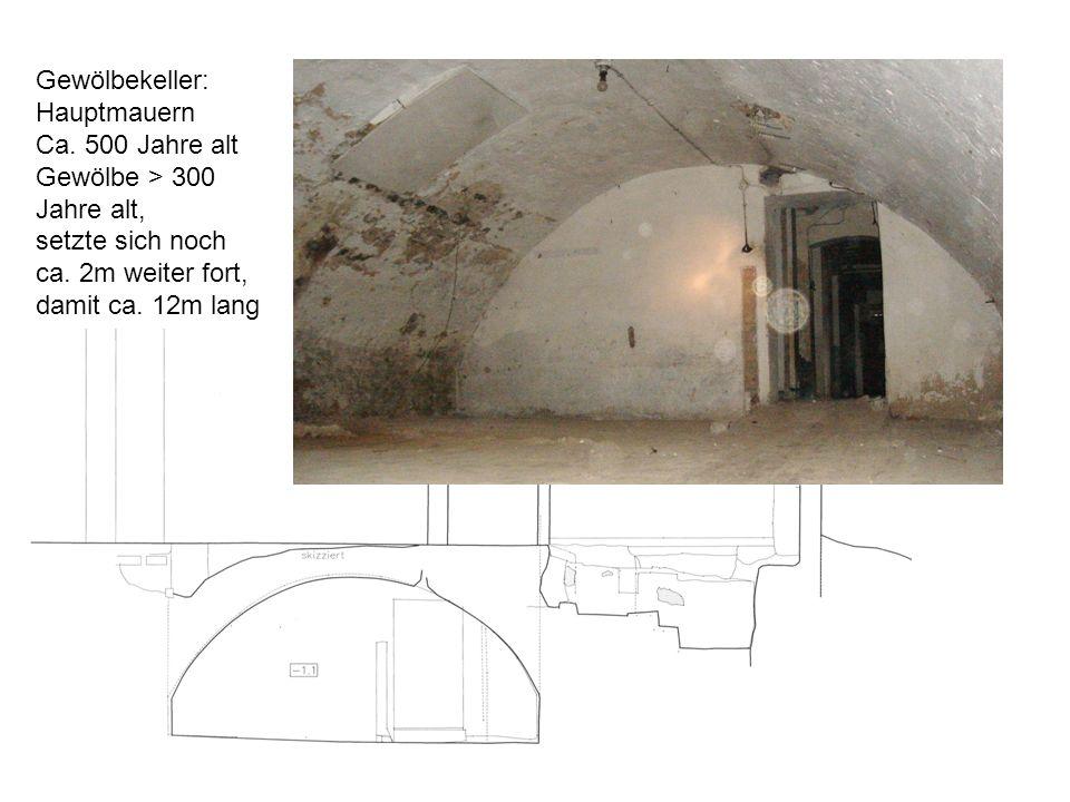 Gewölbekeller: Hauptmauern Ca. 500 Jahre alt Gewölbe > 300 Jahre alt, setzte sich noch ca. 2m weiter fort, damit ca. 12m lang