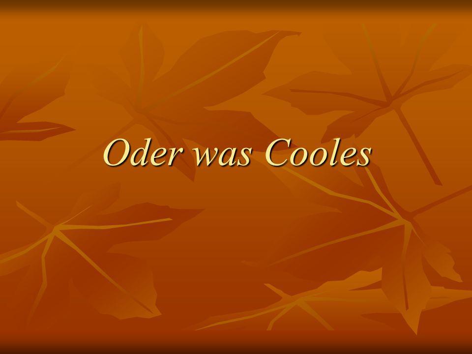 Oder was Cooles