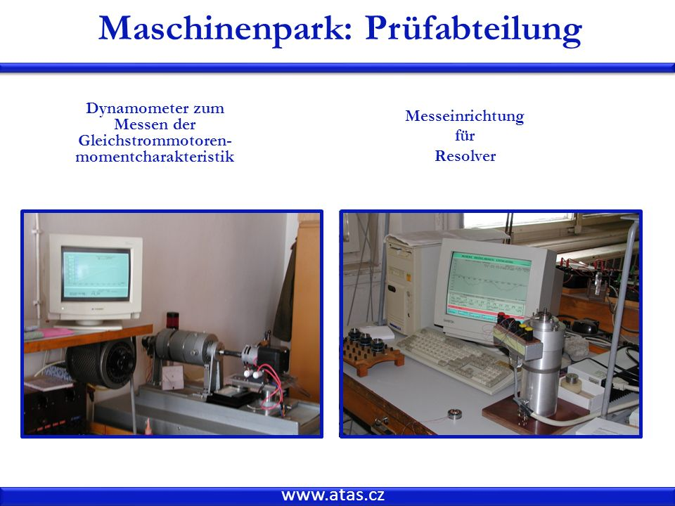 www.atas.cz Maschinenpark: Prüfabteilung Dynamometer zum Messen der Gleichstrommotoren- momentcharakteristik Messeinrichtung für Resolver
