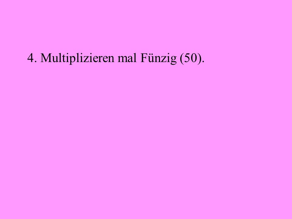 4. Multiplizieren mal Fünzig (50).