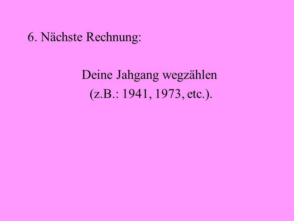 6. Nächste Rechnung: Deine Jahgang wegzählen (z.B.: 1941, 1973, etc.).