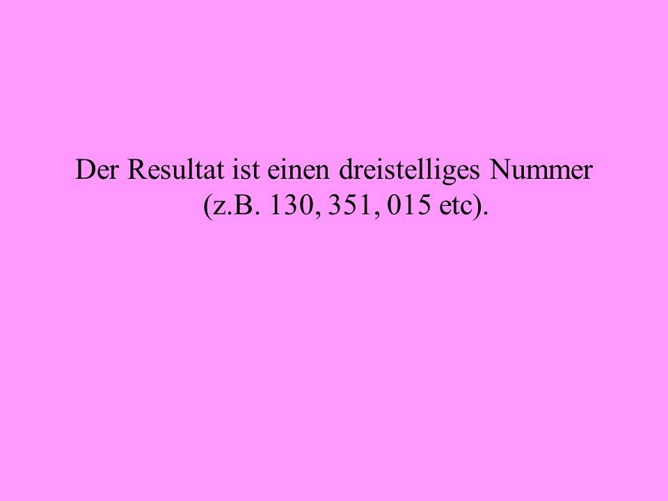 Der Resultat ist einen dreistelliges Nummer (z.B. 130, 351, 015 etc).
