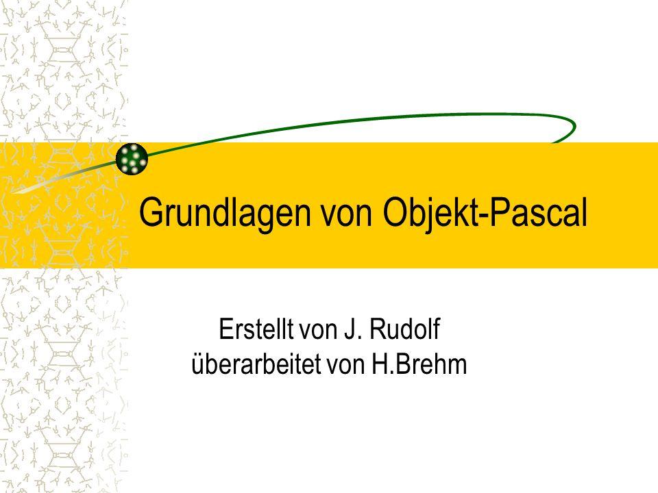 Grundlagen von Objekt-Pascal Erstellt von J. Rudolf überarbeitet von H.Brehm