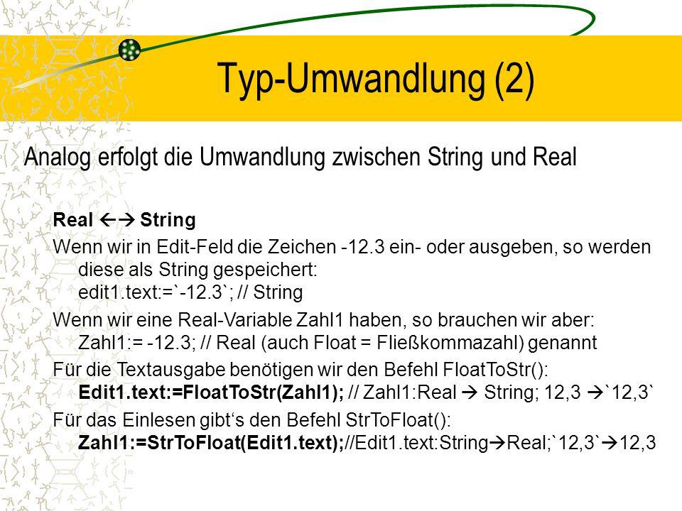 Typ-Umwandlung (2) Analog erfolgt die Umwandlung zwischen String und Real Real String Wenn wir in Edit-Feld die Zeichen -12.3 ein- oder ausgeben, so werden diese als String gespeichert: edit1.text:=`-12.3`; // String Wenn wir eine Real-Variable Zahl1 haben, so brauchen wir aber: Zahl1:= -12.3; // Real (auch Float = Fließkommazahl) genannt Für die Textausgabe benötigen wir den Befehl FloatToStr(): Edit1.text:=FloatToStr(Zahl1); // Zahl1:Real String; 12,3 `12,3` Für das Einlesen gibts den Befehl StrToFloat(): Zahl1:=StrToFloat(Edit1.text);//Edit1.text:String Real;`12,3` 12,3