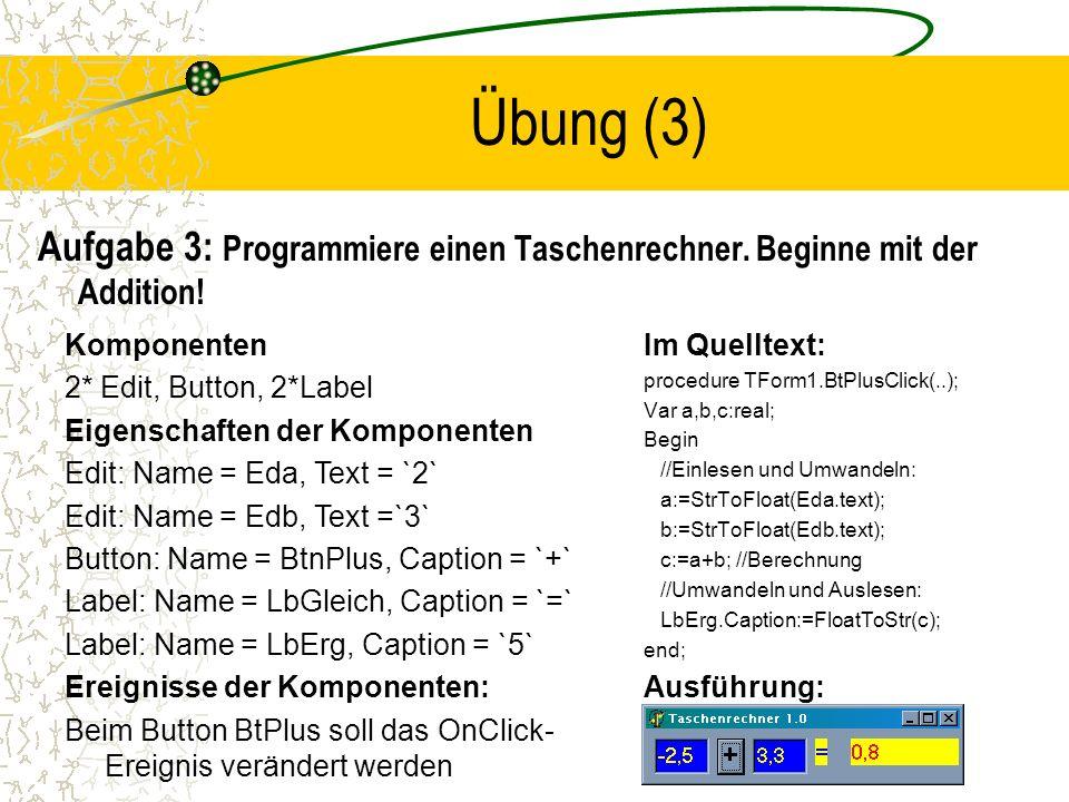 Übung (3) Aufgabe 3: Programmiere einen Taschenrechner. Beginne mit der Addition! Im Quelltext: procedure TForm1.BtPlusClick(..); Var a,b,c:real; Begi