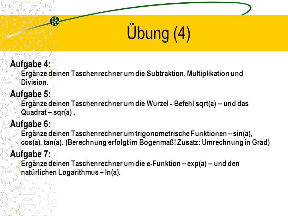 Übung (4) Aufgabe 4: Ergänze deinen Taschenrechner um die Subtraktion, Multiplikation und Division. Aufgabe 5: Ergänze deinen Taschenrechner um die Wu