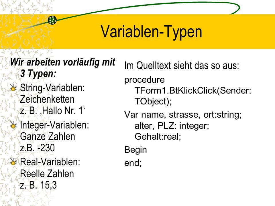 Variablen-Typen Wir arbeiten vorläufig mit 3 Typen: String-Variablen: Zeichenketten z. B. Hallo Nr. 1 Integer-Variablen: Ganze Zahlen z.B. -230 Real-V