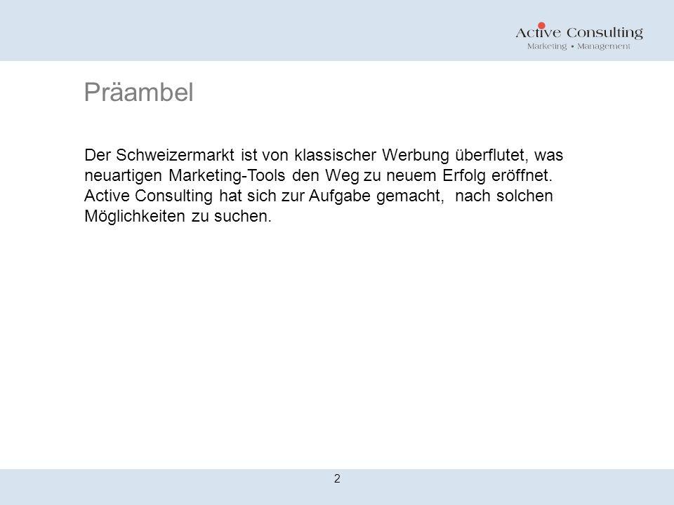 Präambel 2 Der Schweizermarkt ist von klassischer Werbung überflutet, was neuartigen Marketing-Tools den Weg zu neuem Erfolg eröffnet. Active Consulti
