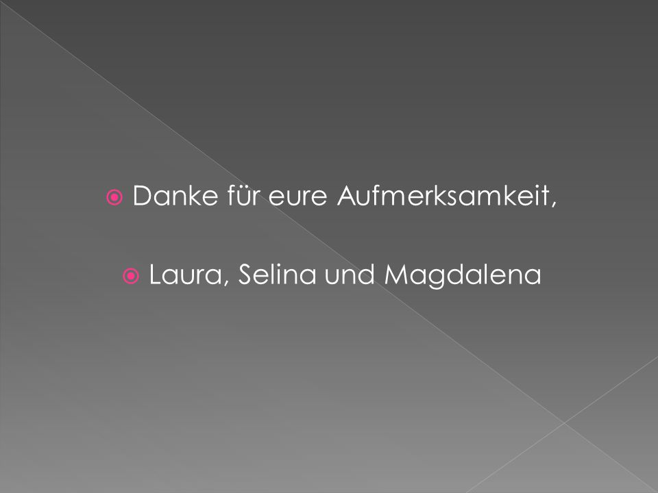 Danke für eure Aufmerksamkeit, Laura, Selina und Magdalena