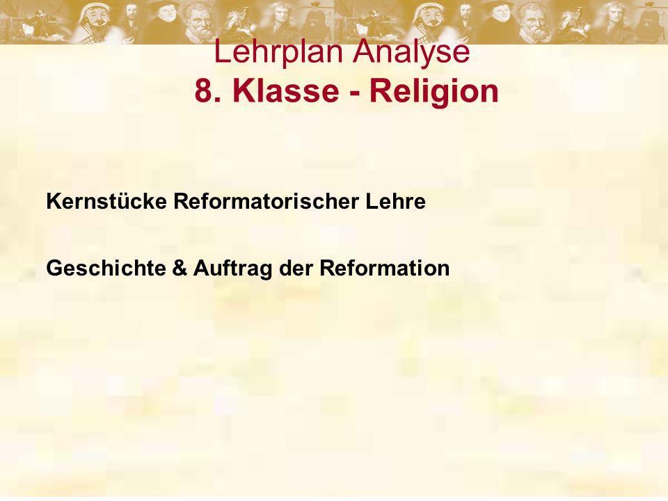 Lehrplan Analyse 8. Klasse - Religion Kernstücke Reformatorischer Lehre Geschichte & Auftrag der Reformation