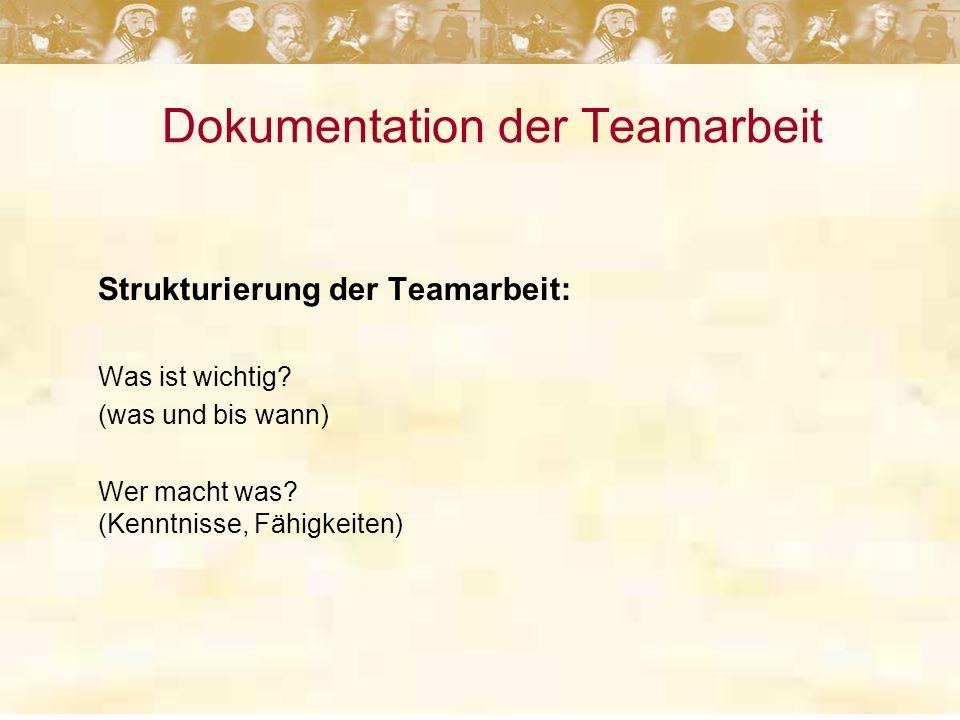 Dokumentation der Teamarbeit Strukturierung der Teamarbeit: Was ist wichtig? (was und bis wann) Wer macht was? (Kenntnisse, Fähigkeiten)