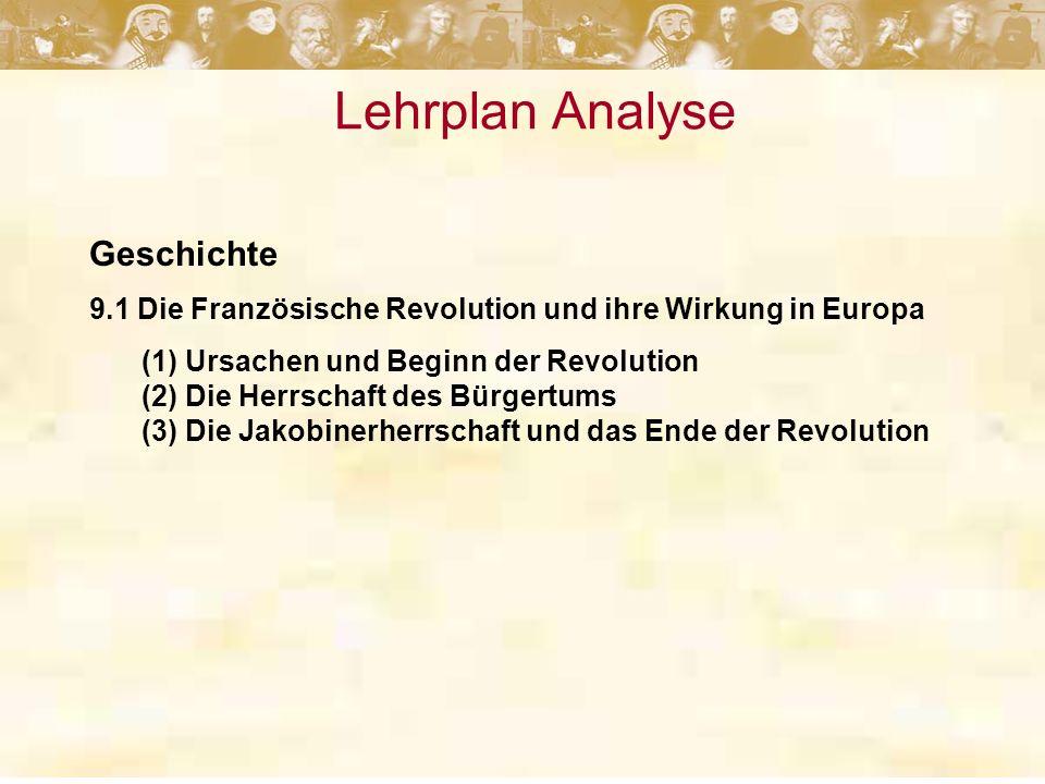 Lehrplan Analyse Geschichte 9.1 Die Französische Revolution und ihre Wirkung in Europa (1) Ursachen und Beginn der Revolution (2) Die Herrschaft des Bürgertums (3) Die Jakobinerherrschaft und das Ende der Revolution