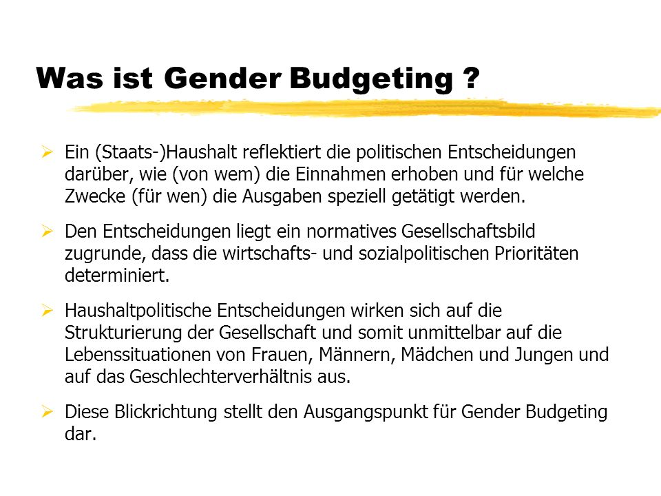 Was ist Gender Budgeting ? Ein (Staats-)Haushalt reflektiert die politischen Entscheidungen darüber, wie (von wem) die Einnahmen erhoben und für welch