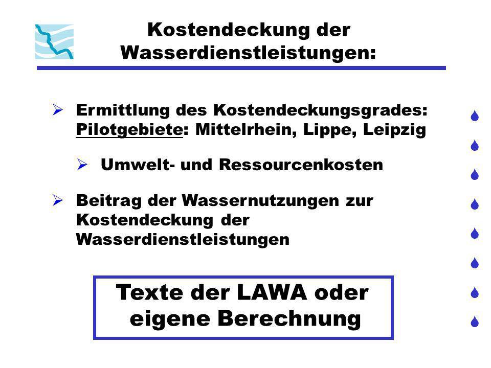Kostendeckung der Wasserdienstleistungen: Ermittlung des Kostendeckungsgrades: Pilotgebiete: Mittelrhein, Lippe, Leipzig Umwelt- und Ressourcenkosten Beitrag der Wassernutzungen zur Kostendeckung der Wasserdienstleistungen Texte der LAWA oder eigene Berechnung