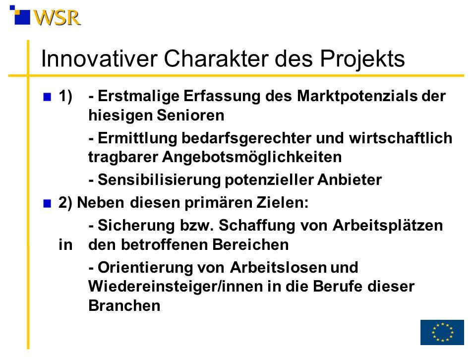 Innovativer Charakter des Projekts 1) - Erstmalige Erfassung des Marktpotenzials der hiesigen Senioren - Ermittlung bedarfsgerechter und wirtschaftlich tragbarer Angebotsmöglichkeiten - Sensibilisierung potenzieller Anbieter 2) Neben diesen primären Zielen: - Sicherung bzw.