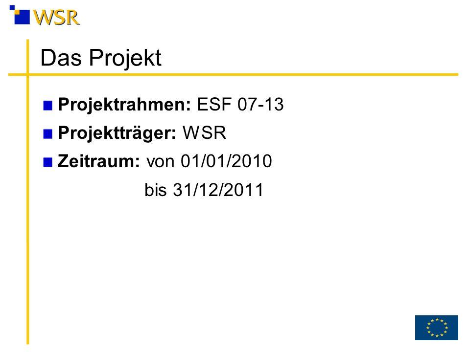 Das Projekt Projektrahmen: ESF 07-13 Projektträger: WSR Zeitraum: von 01/01/2010 bis 31/12/2011