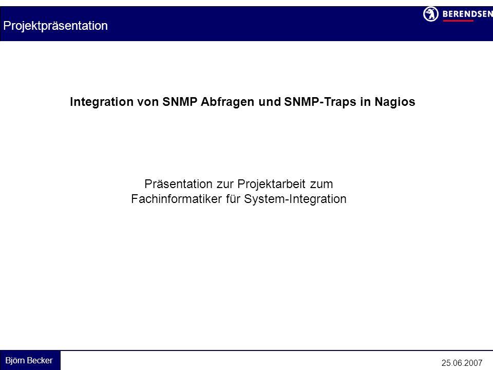 Björn Becker Integration von SNMP Abfragen und SNMP-Traps in Nagios Projektpräsentation 25.06.2007 Integration von SNMP Abfragen und SNMP-Traps in Nagios Präsentation zur Projektarbeit zum Fachinformatiker für System-Integration