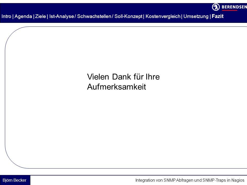 Björn Becker Integration von SNMP Abfragen und SNMP-Traps in Nagios Intro | Agenda | Ziele | Ist-Analyse / Schwachstellen / Soll-Konzept | Kostenvergleich | Umsetzung | Fazit Vielen Dank für Ihre Aufmerksamkeit