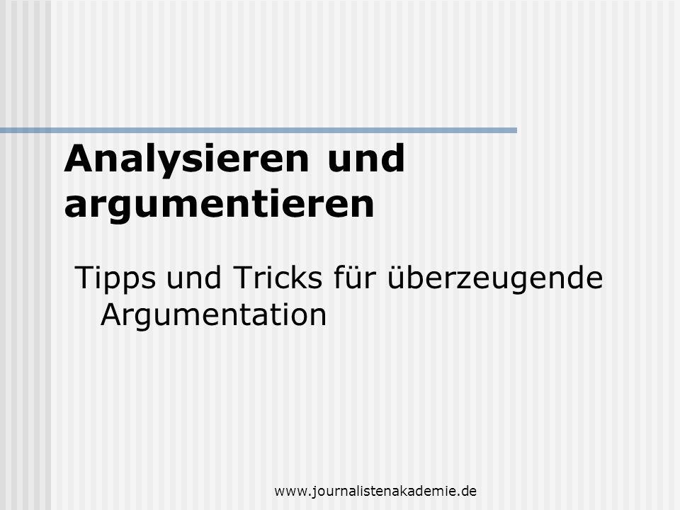 www.journalistenakademie.de Tipps und Tricks für überzeugende Argumentation Analysieren und argumentieren