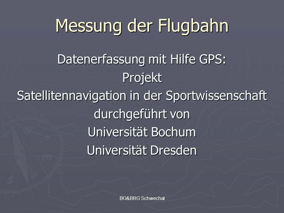 BG&BRG Schwechat Messung der Flugbahn Datenerfassung mit Hilfe GPS: Projekt Satellitennavigation in der Sportwissenschaft durchgeführt von Universität