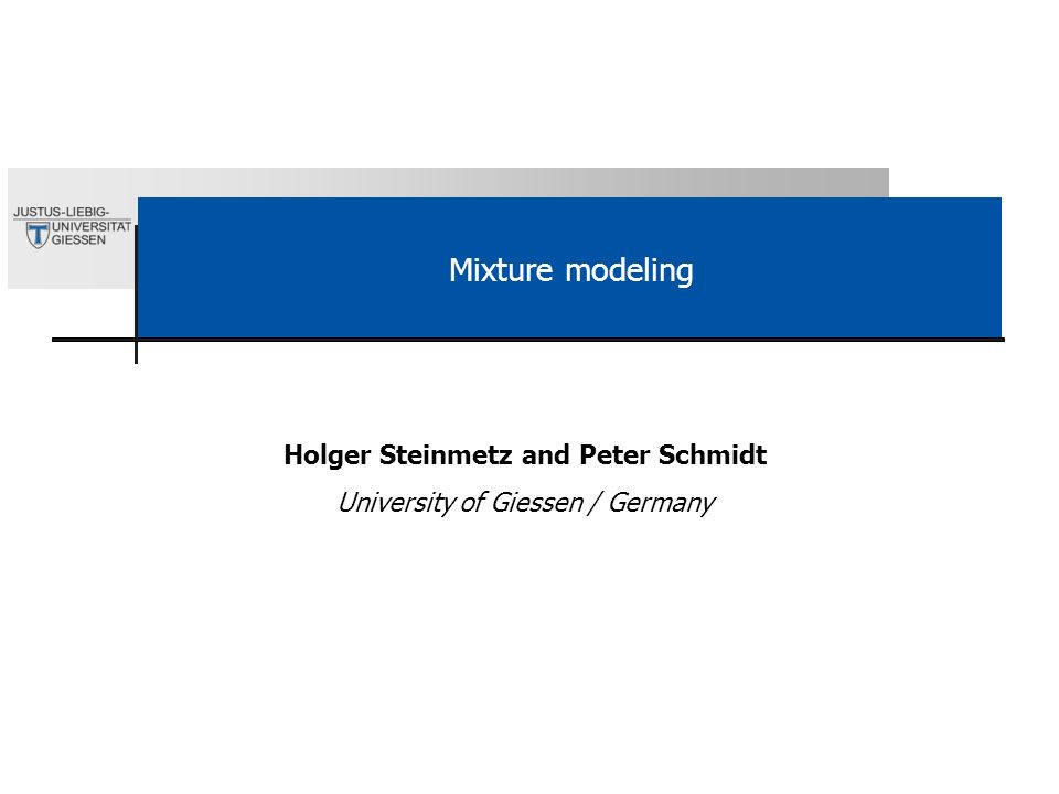 Mixture modeling Holger Steinmetz and Peter Schmidt University of Giessen / Germany
