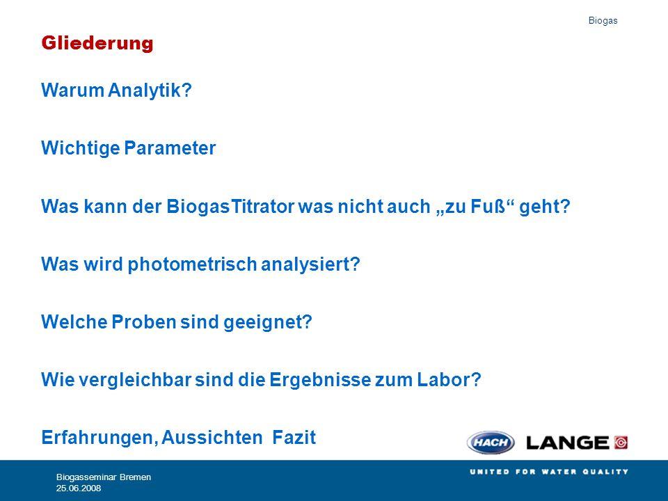 Biogas Biogasseminar Bremen 25.06.2008 Warum Analytik? Wichtige Parameter Was kann der BiogasTitrator was nicht auch zu Fuß geht? Was wird photometris
