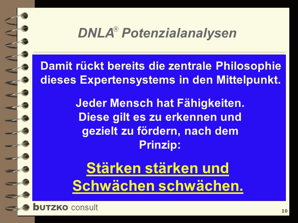 10 b UTZKO consult DNLA Potenzialanalysen Damit rückt bereits die zentrale Philosophie dieses Expertensystems in den Mittelpunkt. Jeder Mensch hat Fäh
