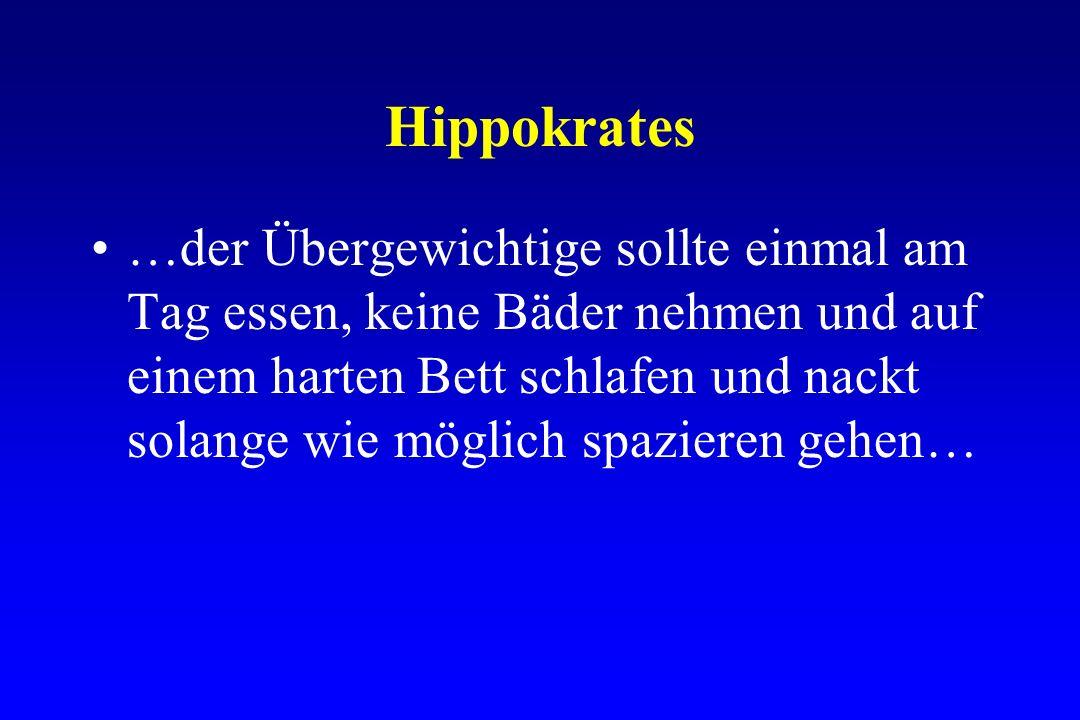 Hippokrates …der Übergewichtige sollte einmal am Tag essen, keine Bäder nehmen und auf einem harten Bett schlafen und nackt solange wie möglich spazie