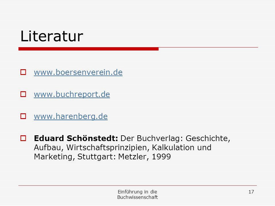 Einführung in die Buchwissenschaft 17 Literatur www.boersenverein.de www.buchreport.de www.harenberg.de Eduard Schönstedt: Der Buchverlag: Geschichte, Aufbau, Wirtschaftsprinzipien, Kalkulation und Marketing, Stuttgart: Metzler, 1999
