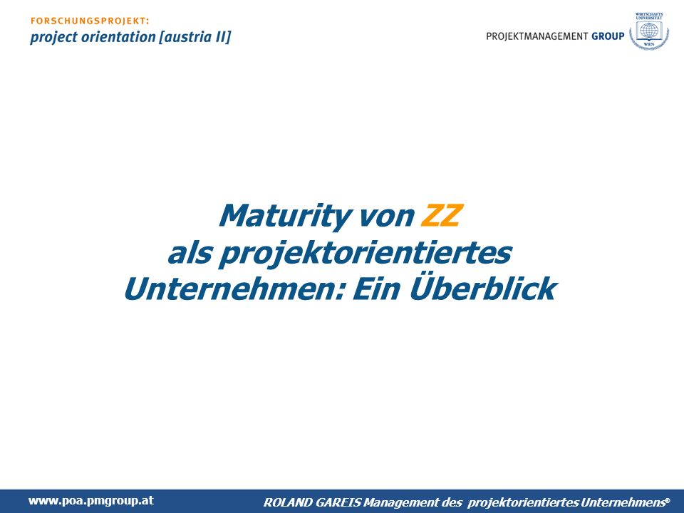 www.poa.pmgroup.at ROLAND GAREIS Management des projektorientiertes Unternehmens ® Maturity von ZZ als projektorientiertes Unternehmen: Ein Überblick