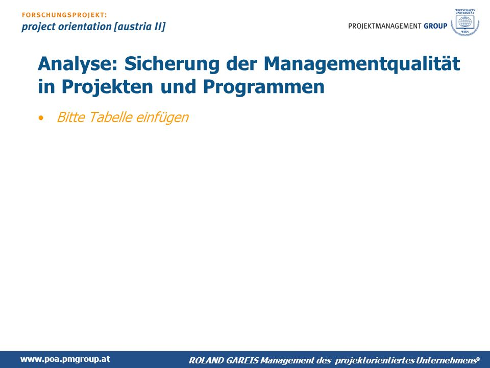 www.poa.pmgroup.at ROLAND GAREIS Management des projektorientiertes Unternehmens ® Analyse: Sicherung der Managementqualität in Projekten und Programmen Bitte Tabelle einfügen
