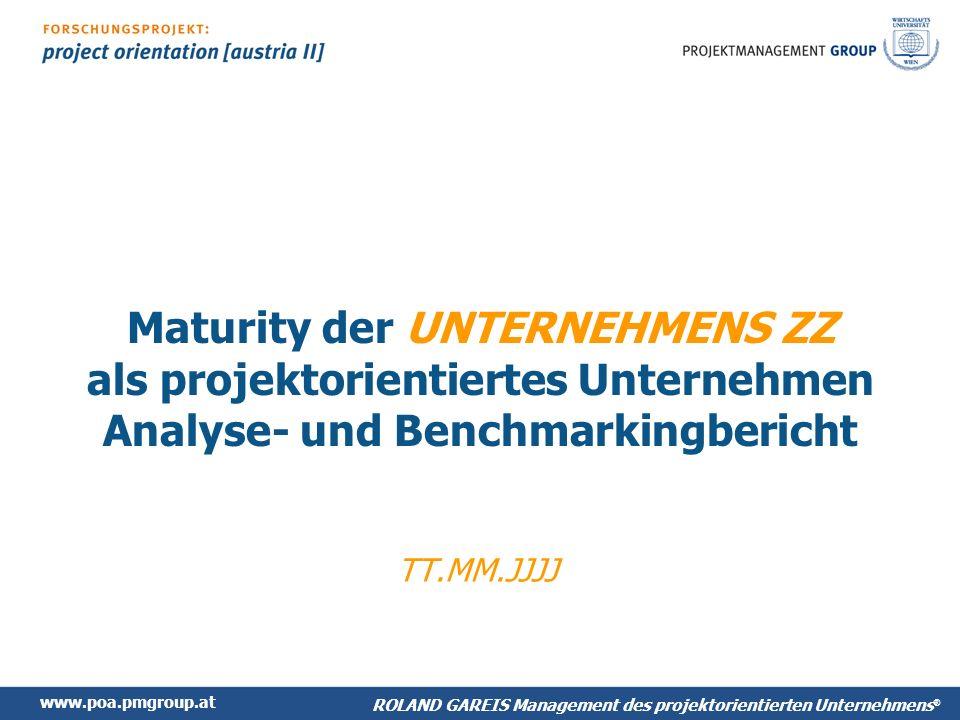 www.poa.pmgroup.at ROLAND GAREIS Management des projektorientierten Unternehmens ® Maturity der UNTERNEHMENS ZZ als projektorientiertes Unternehmen Analyse- und Benchmarkingbericht TT.MM.JJJJ