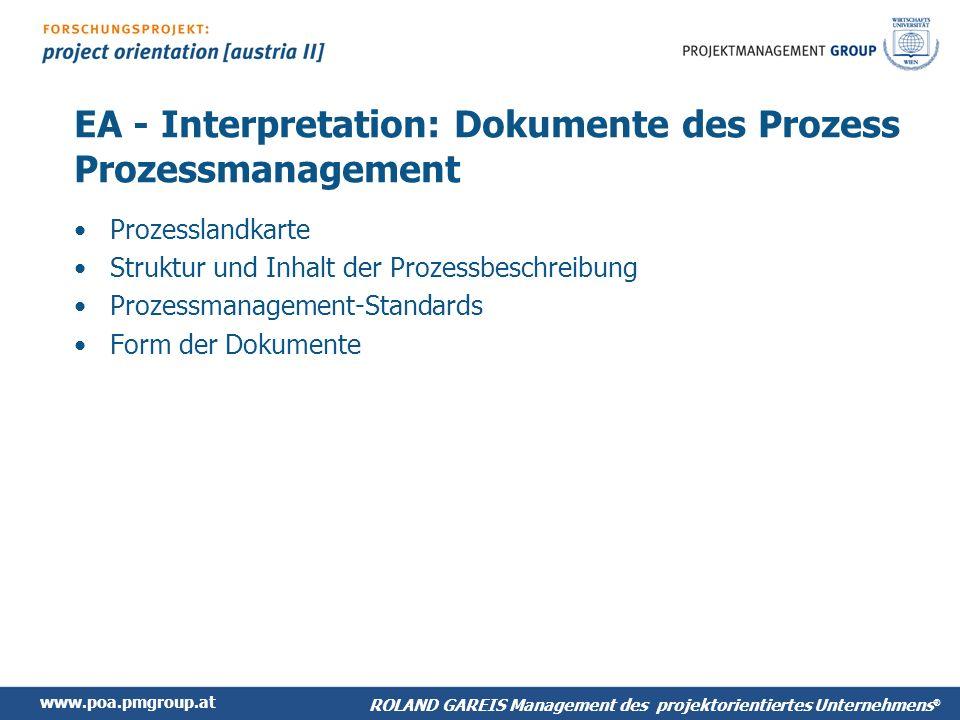 www.poa.pmgroup.at ROLAND GAREIS Management des projektorientiertes Unternehmens ® EA - Interpretation: Dokumente des Prozess Prozessmanagement Prozesslandkarte Struktur und Inhalt der Prozessbeschreibung Prozessmanagement-Standards Form der Dokumente