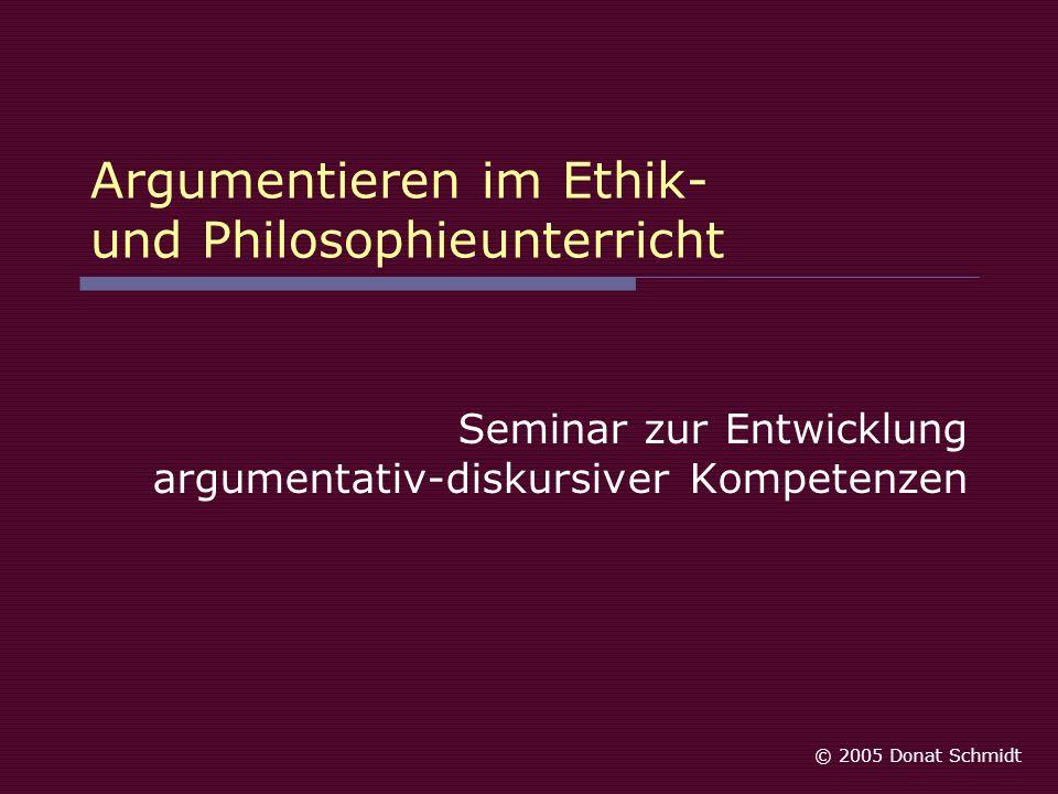 Argumentieren im Ethik- und Philosophieunterricht Seminar zur Entwicklung argumentativ-diskursiver Kompetenzen © 2005 Donat Schmidt
