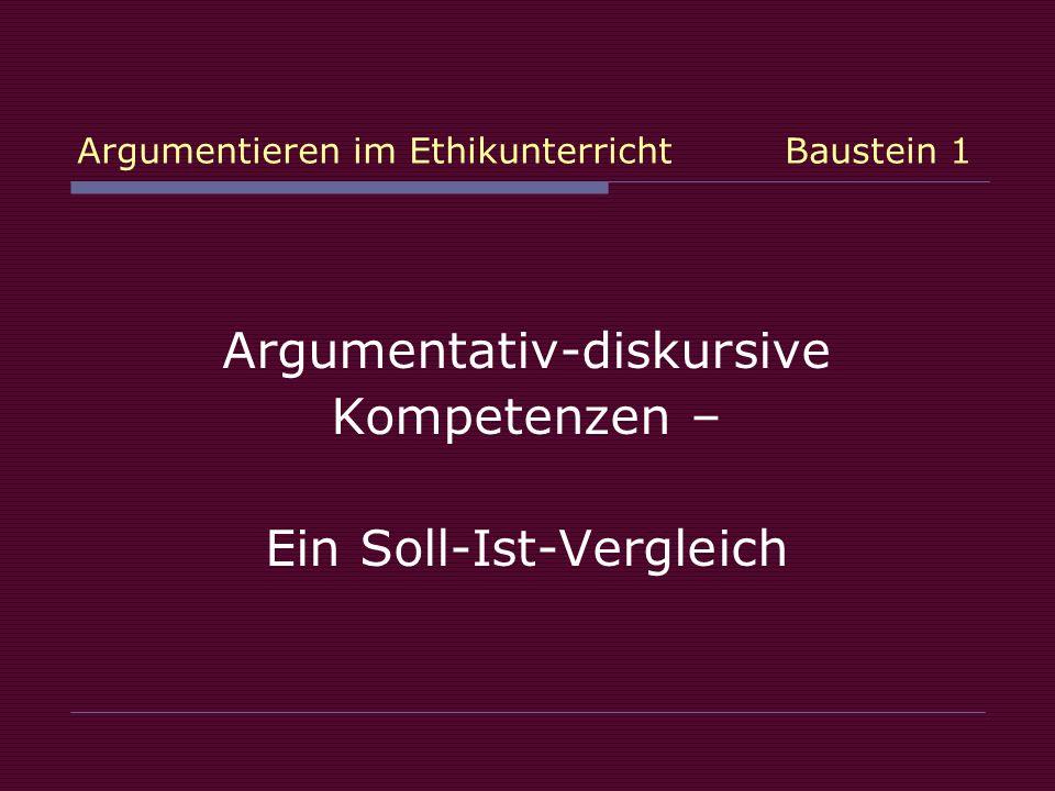 Argumentieren im Ethikunterricht Baustein 1 Argumentativ-diskursive Kompetenzen – Ein Soll-Ist-Vergleich