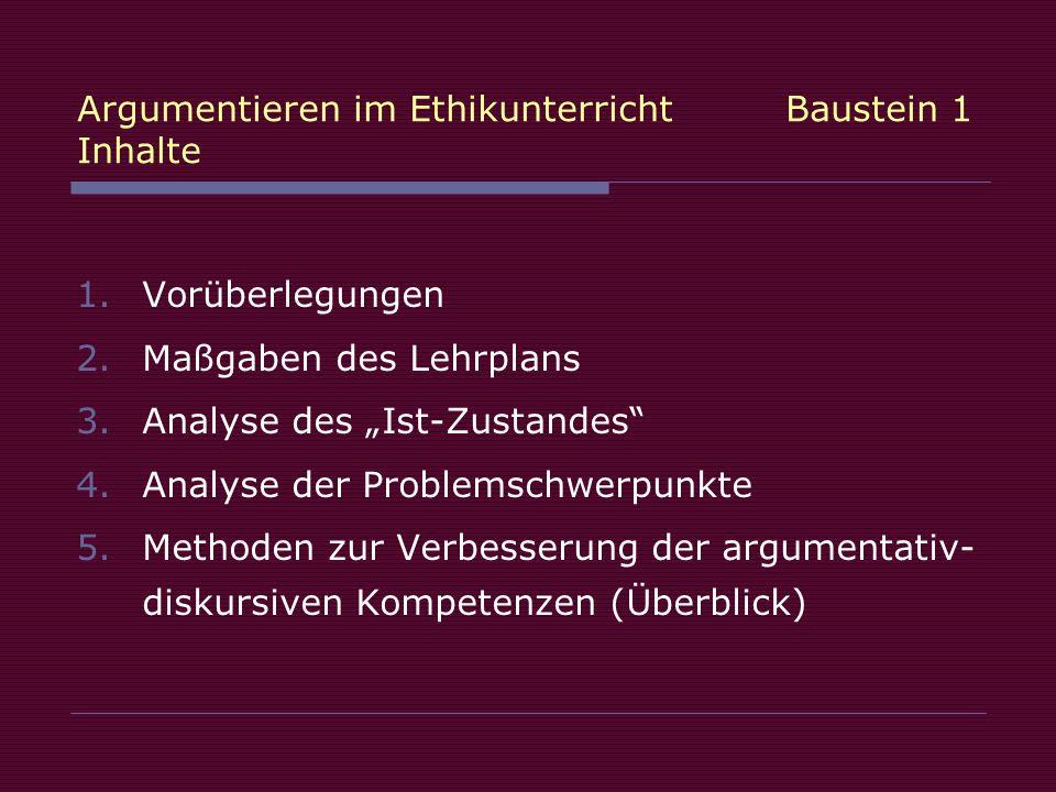 Argumentieren im Ethikunterricht Baustein 1 Inhalte 1.Vorüberlegungen 2.Maßgaben des Lehrplans 3.Analyse des Ist-Zustandes 4.Analyse der Problemschwerpunkte 5.Methoden zur Verbesserung der argumentativ- diskursiven Kompetenzen (Überblick)