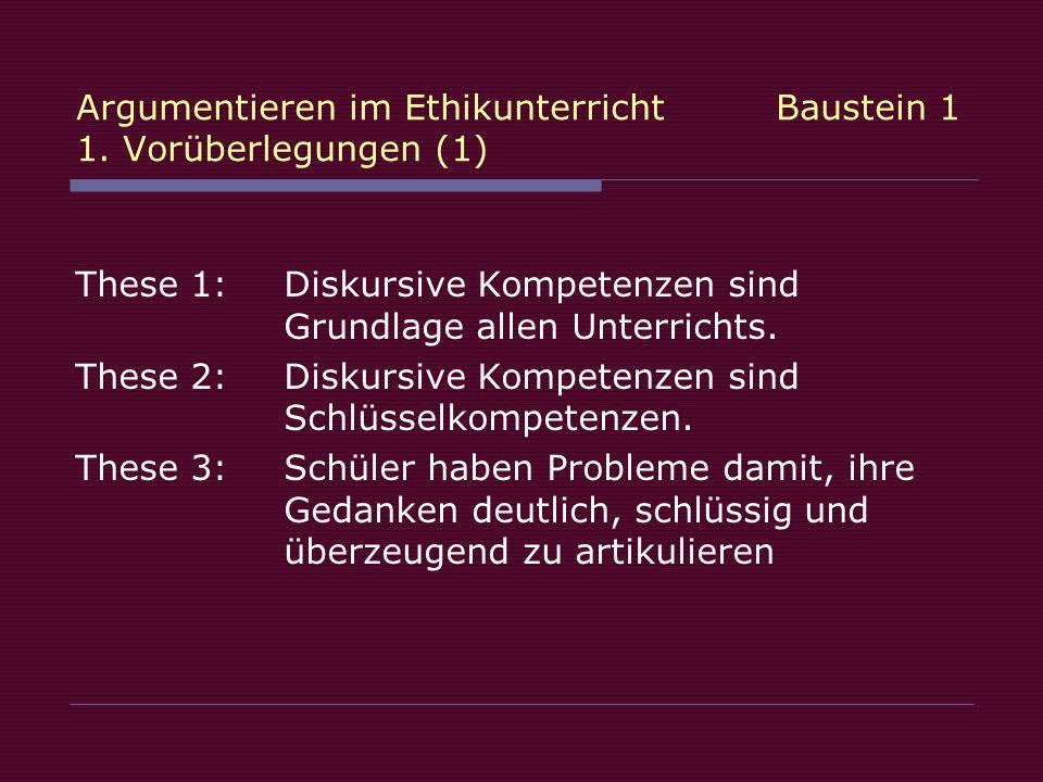 Argumentieren im Ethikunterricht Baustein 1 1. Vorüberlegungen (1) These 1:Diskursive Kompetenzen sind Grundlage allen Unterrichts. These 2: Diskursiv
