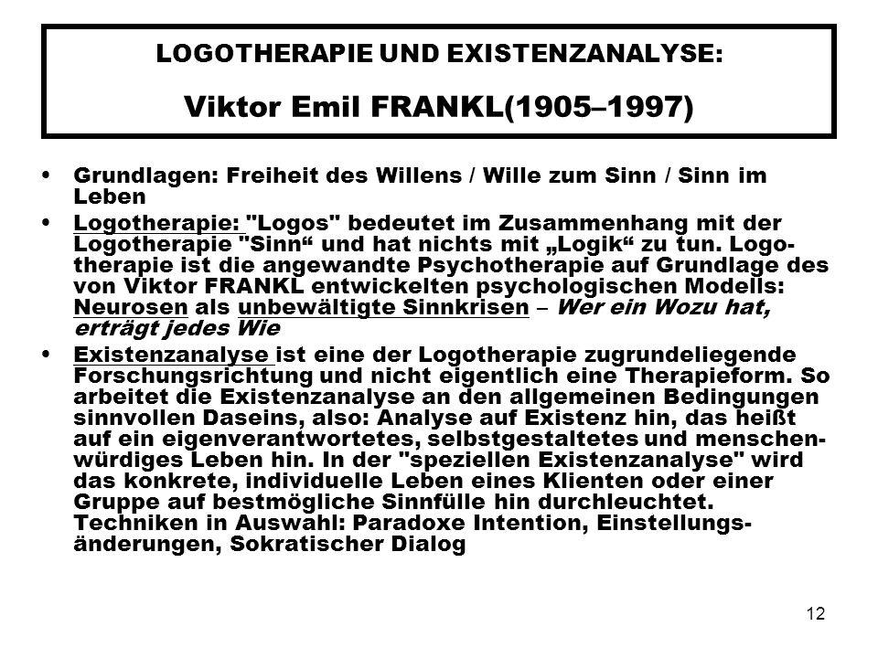12 LOGOTHERAPIE UND EXISTENZANALYSE: Viktor Emil FRANKL(1905–1997) Grundlagen: Freiheit des Willens / Wille zum Sinn / Sinn im Leben Logotherapie: