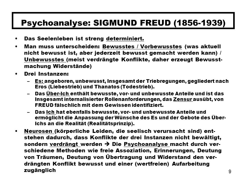 9 Psychoanalyse: SIGMUND FREUD (1856-1939) Das Seelenleben ist streng determiniert. Man muss unterscheiden: Bewusstes / Vorbewusstes (was aktuell nich