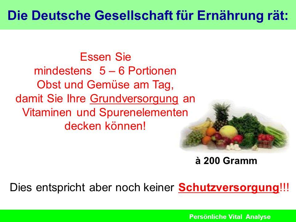 Persönliche Vital Analyse Die Deutsche Gesellschaft für Ernährung rät: à 200 Gramm Dies entspricht aber noch keiner Schutzversorgung!!! Essen Sie mind