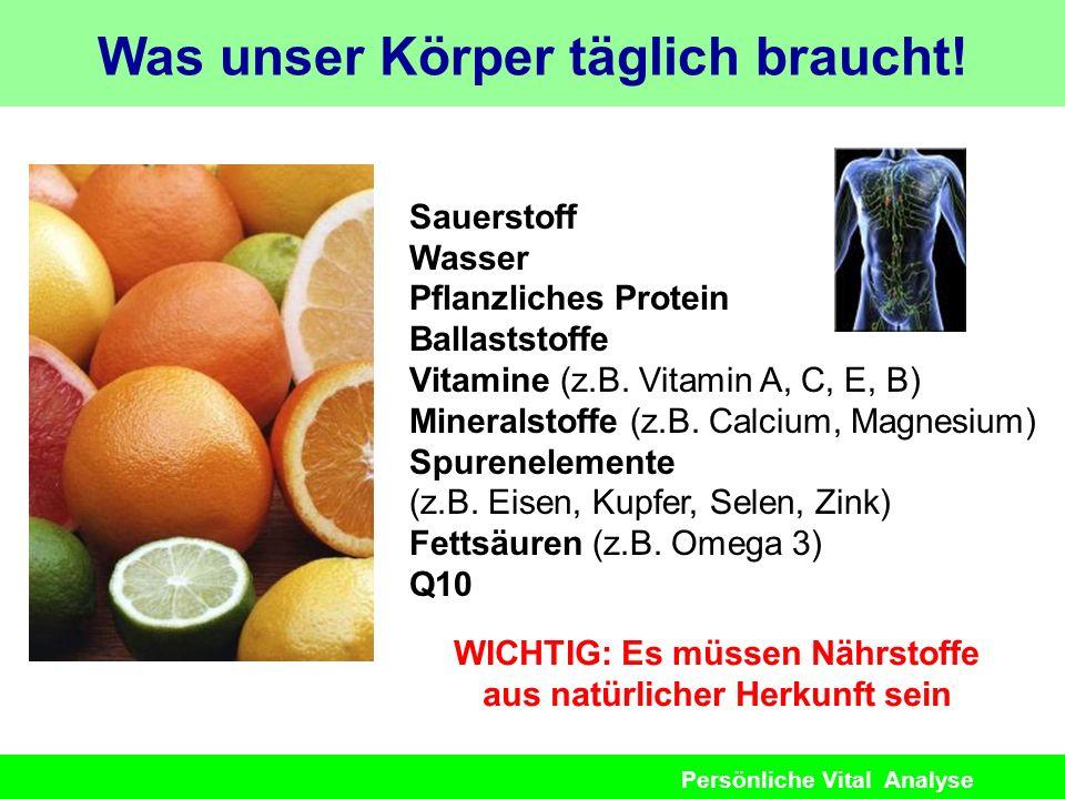 Persönliche Vital Analyse Was unser Körper täglich braucht! Sauerstoff Wasser Pflanzliches Protein Ballaststoffe Vitamine (z.B. Vitamin A, C, E, B) Mi