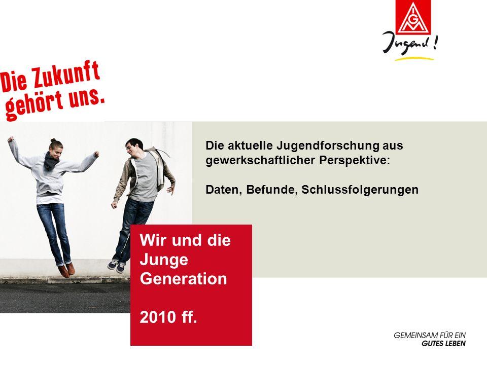 Die aktuelle Jugendforschung aus gewerkschaftlicher Perspektive: Daten, Befunde, Schlussfolgerungen Wir und die Junge Generation 2010 ff.