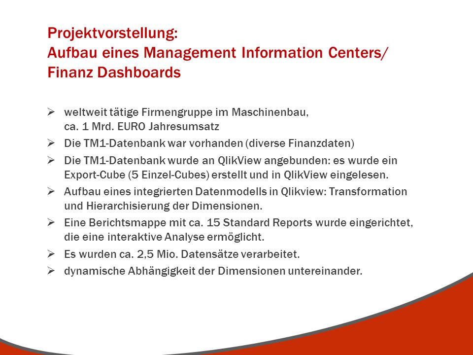 weltweit tätige Firmengruppe im Maschinenbau, ca. 1 Mrd. EURO Jahresumsatz Die TM1-Datenbank war vorhanden (diverse Finanzdaten) Die TM1-Datenbank wur
