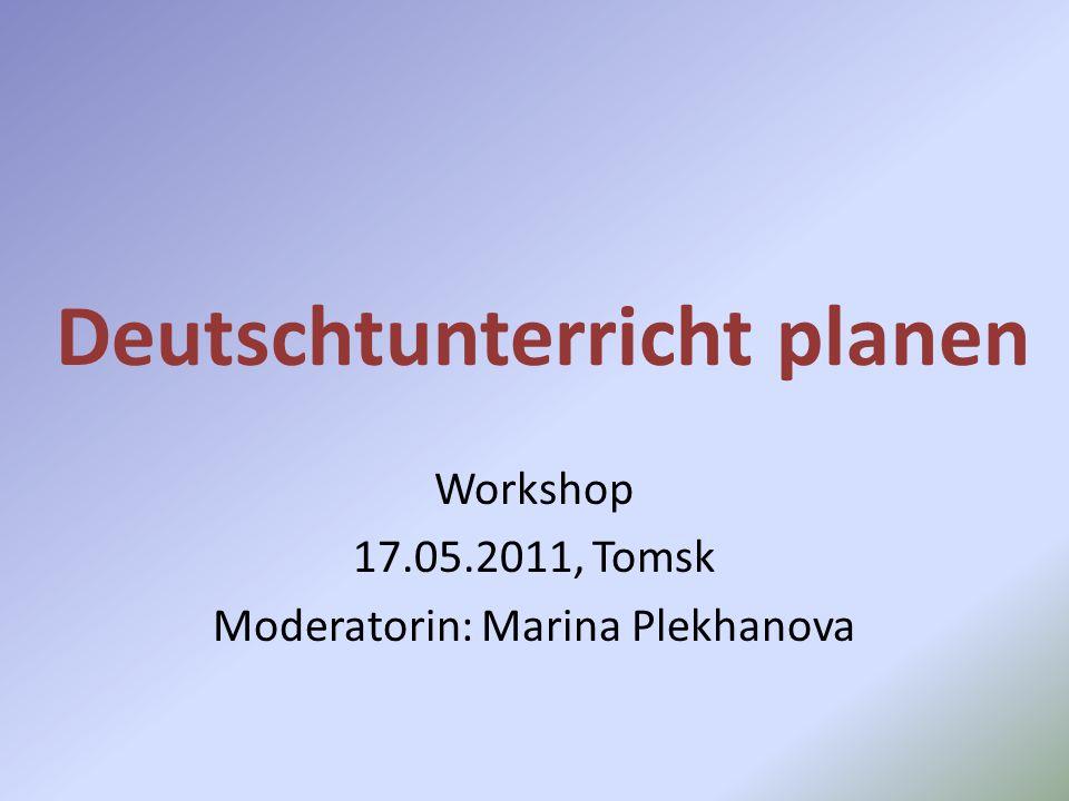Deutschtunterricht planen Workshop 17.05.2011, Tomsk Moderatorin: Marina Plekhanova