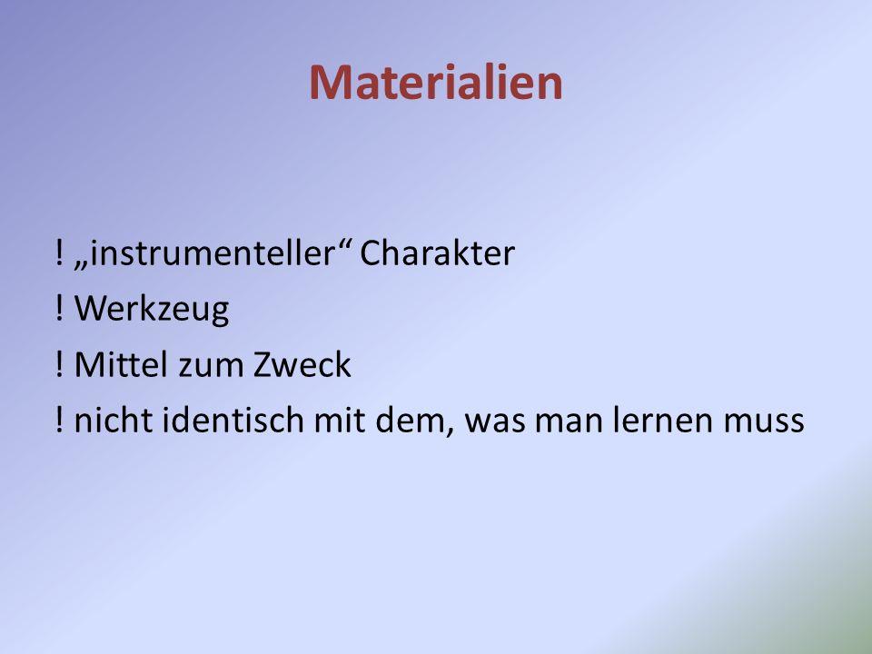 Materialien ! instrumenteller Charakter ! Werkzeug ! Mittel zum Zweck ! nicht identisch mit dem, was man lernen muss