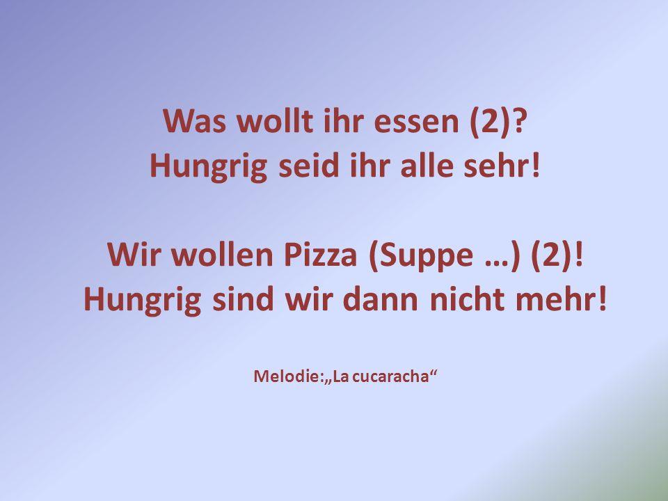 Was wollt ihr essen (2)? Hungrig seid ihr alle sehr! Wir wollen Pizza (Suppe …) (2)! Hungrig sind wir dann nicht mehr! Melodie:La cucaracha