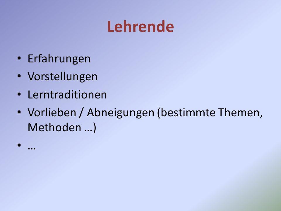 Lehrende Erfahrungen Vorstellungen Lerntraditionen Vorlieben / Abneigungen (bestimmte Themen, Methoden …) …