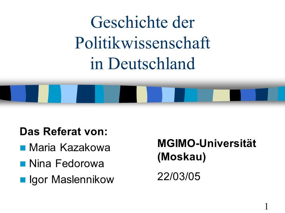 Geschichte der Politikwissenschaft in Deutschland Das Referat von: Maria Kazakowa Nina Fedorowa Igor Maslennikow MGIMO-Universität (Moskau) 22/03/05 1