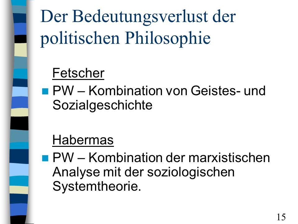 Der Bedeutungsverlust der politischen Philosophie Fetscher PW – Kombination von Geistes- und Sozialgeschichte Habermas PW – Kombination der marxistischen Analyse mit der soziologischen Systemtheorie.